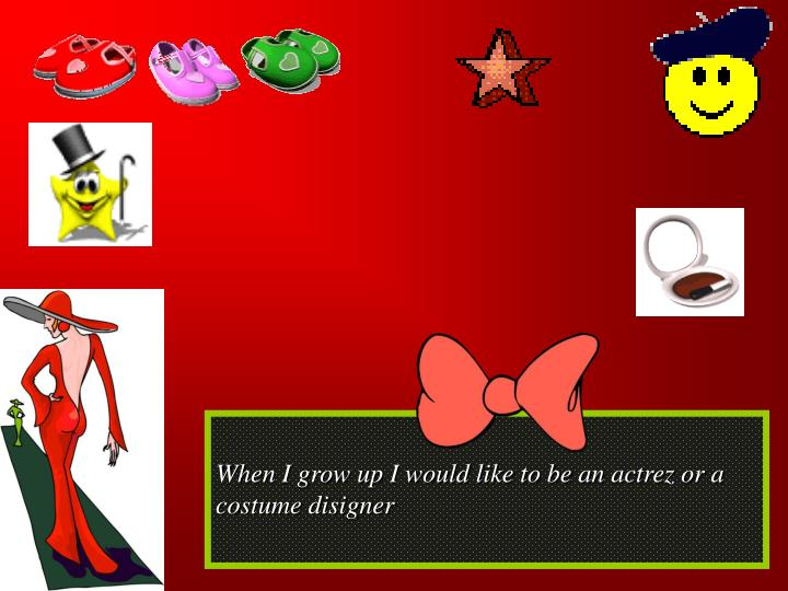 When I grow up I would like to be an actrez or a costume disigner