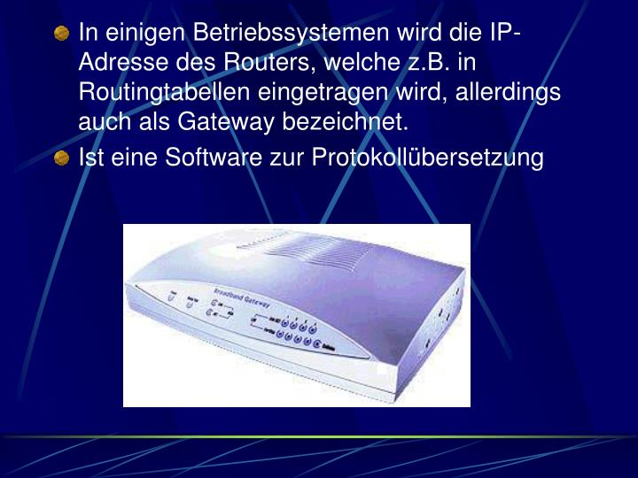 In einigen Betriebssystemen wird die IP-Adresse des Routers, welche z.B. in Routingtabellen eingetragen wird, allerdings auch als Gateway bezeichnet.