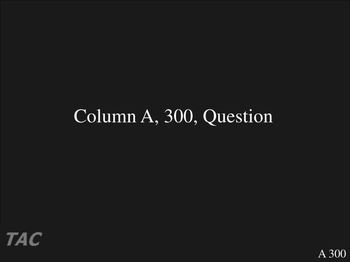 Column A, 300, Question