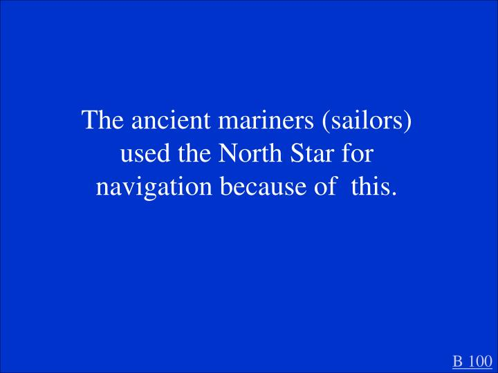 The ancient mariners (sailors) used the North Star for navigation because of  this.