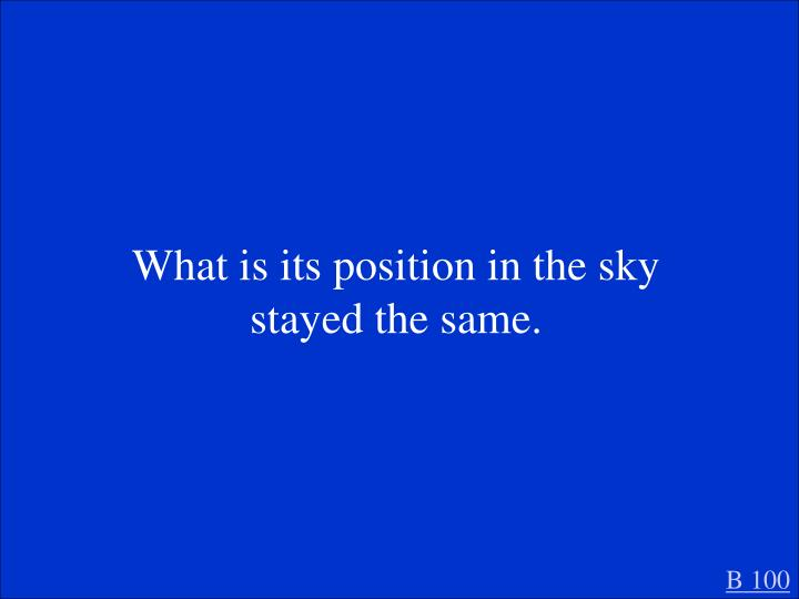 What is its position in the sky stayed the same.