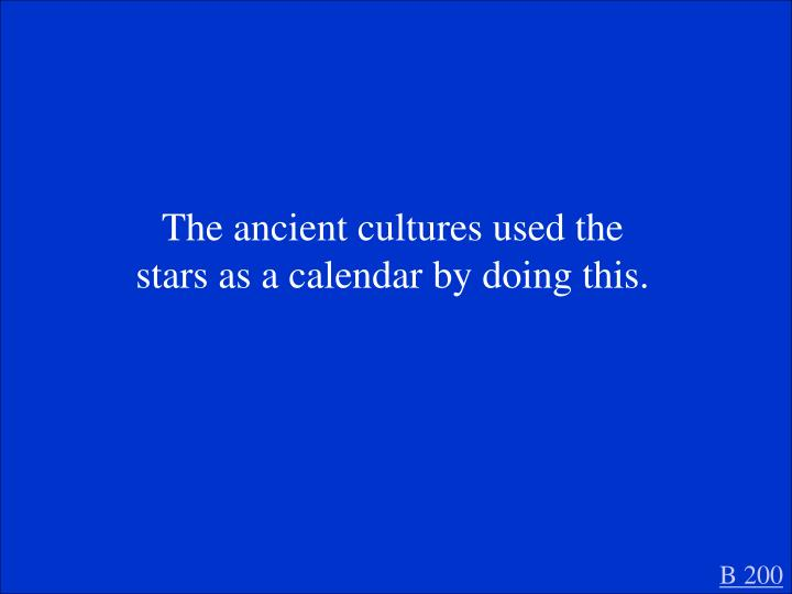 The ancient cultures used the stars as a calendar by doing this.