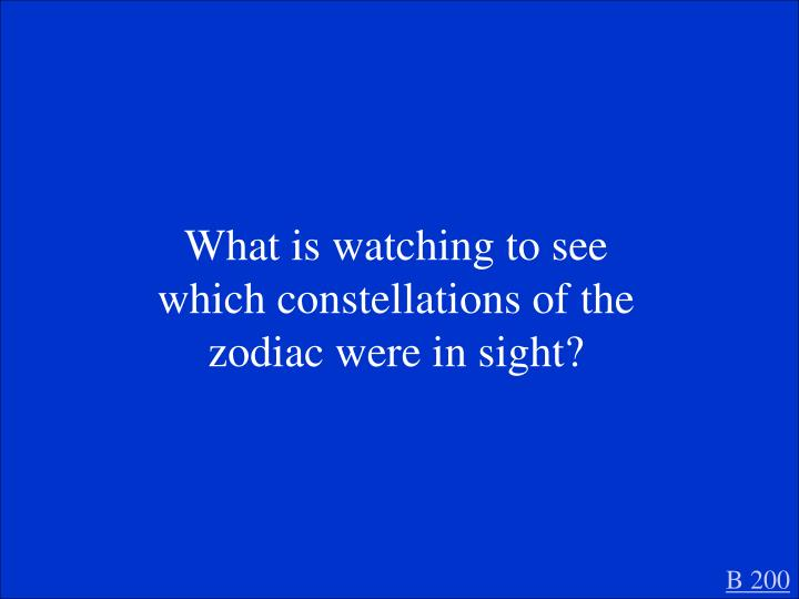 What is watching to see which constellations of the zodiac were in sight?