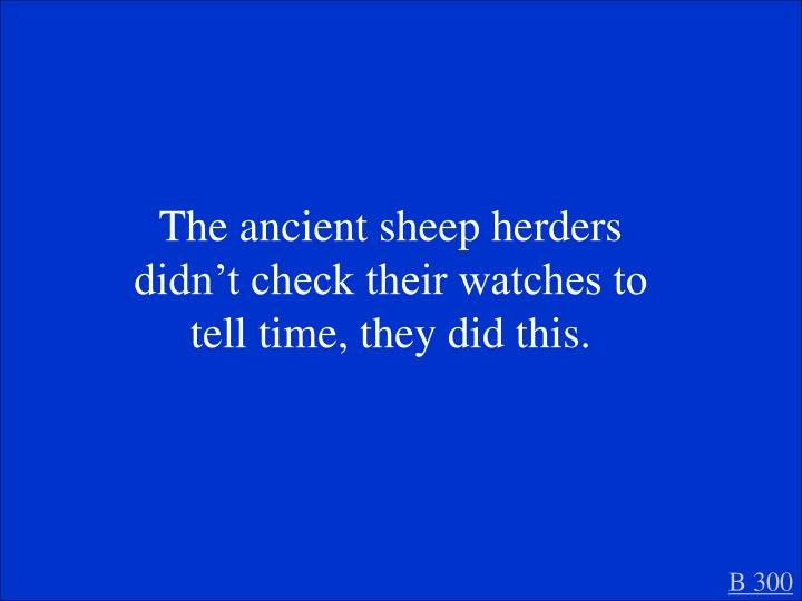 The ancient sheep herders didn't check their watches to tell time, they did this.