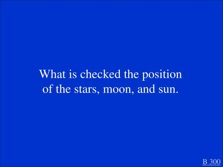 What is checked the position of the stars, moon, and sun.