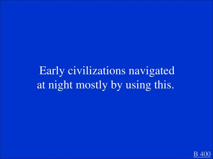 Early civilizations navigated at night mostly by using this.