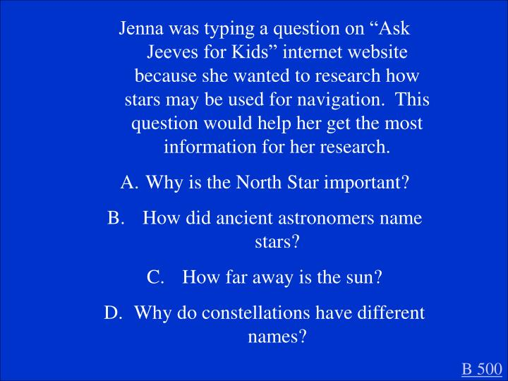 "Jenna was typing a question on ""Ask Jeeves for Kids"" internet website because she wanted to research how stars may be used for navigation.  This question would help her get the most information for her research."