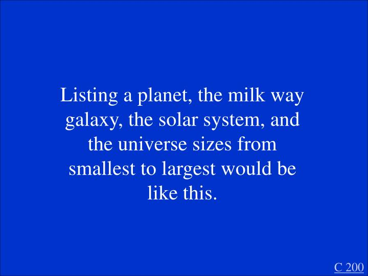Listing a planet, the milk way galaxy, the solar system, and the universe sizes from smallest to largest would be like this.