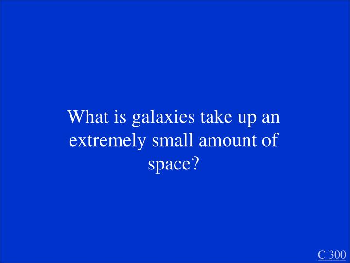 What is galaxies take up an extremely small amount of space?