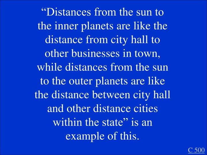 """Distances from the sun to the inner planets are like the distance from city hall to other businesses in town, while distances from the sun to the outer planets are like the distance between city hall and other distance cities within the state"" is an example of this."
