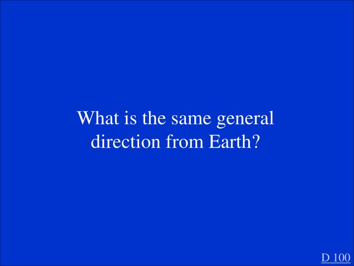 What is the same general direction from Earth?