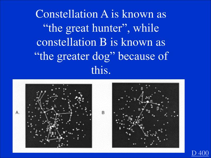 "Constellation A is known as ""the great hunter"", while constellation B is known as ""the greater dog"" because of this."