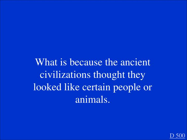 What is because the ancient civilizations thought they looked like certain people or animals.