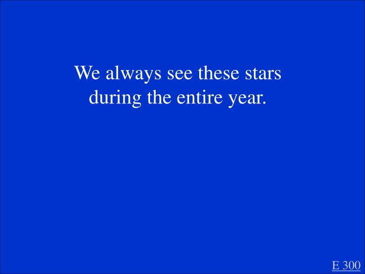 We always see these stars during the entire year.