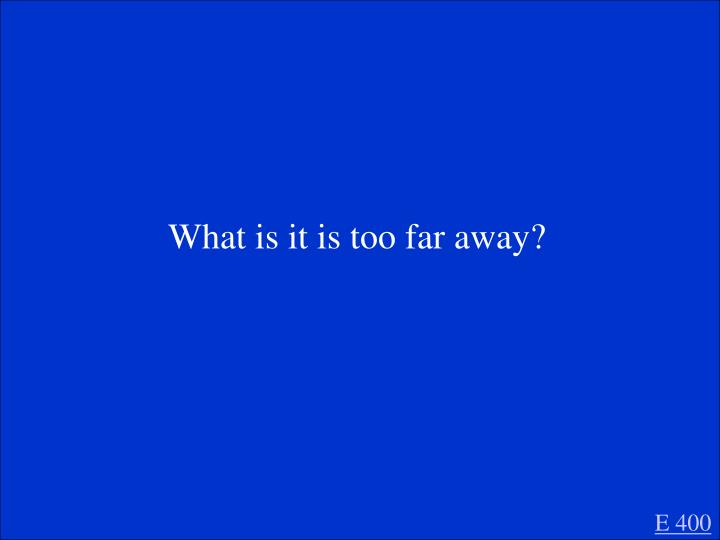 What is it is too far away?