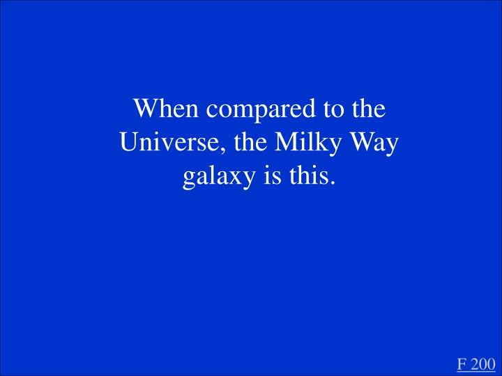 When compared to the Universe, the Milky Way galaxy is this.