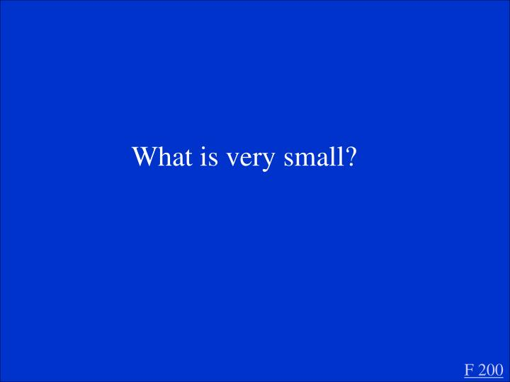 What is very small?