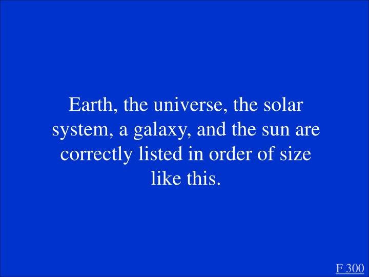 Earth, the universe, the solar system, a galaxy, and the sun are correctly listed in order of size like this.