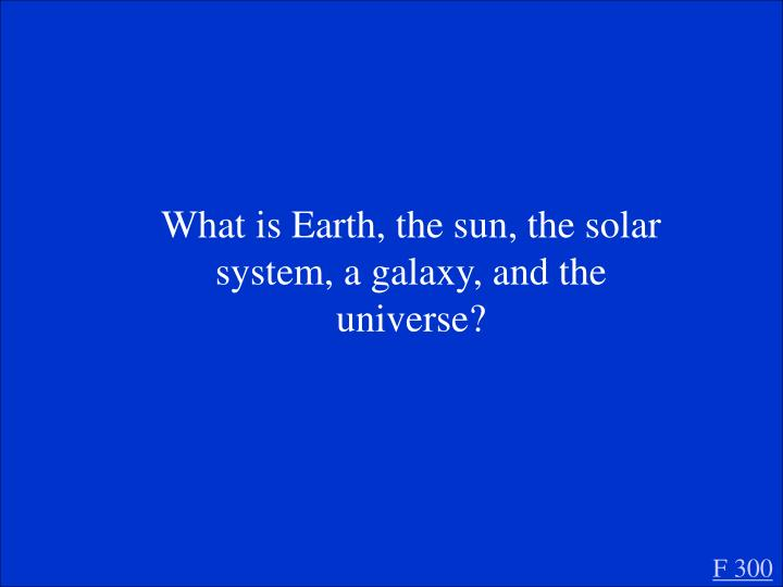 What is Earth, the sun, the solar system, a galaxy, and the universe?