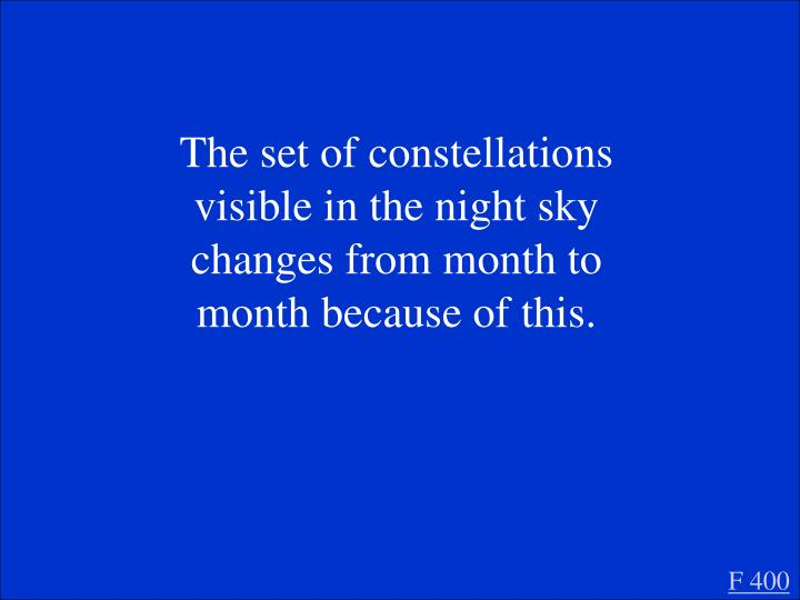 The set of constellations visible in the night sky changes from month to month because of this.
