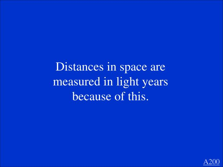 Distances in space are measured in light years because of this.