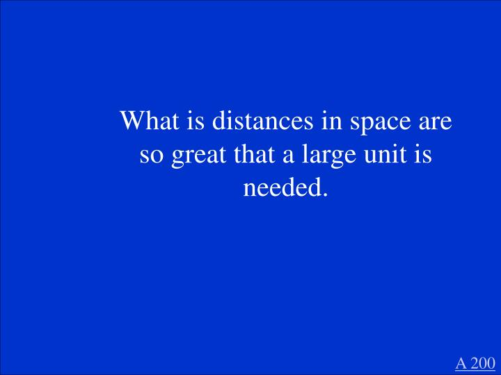 What is distances in space are so great that a large unit is needed.