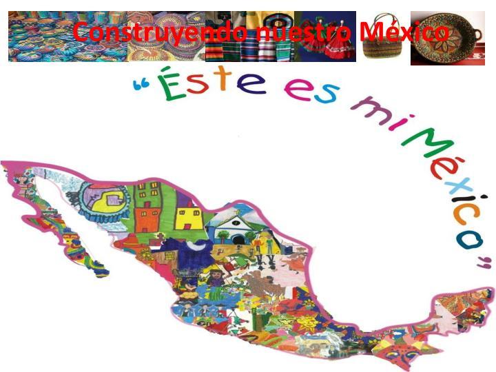 Construyendo nuestro México