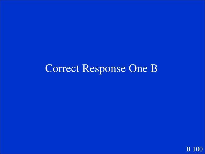 Correct Response One B
