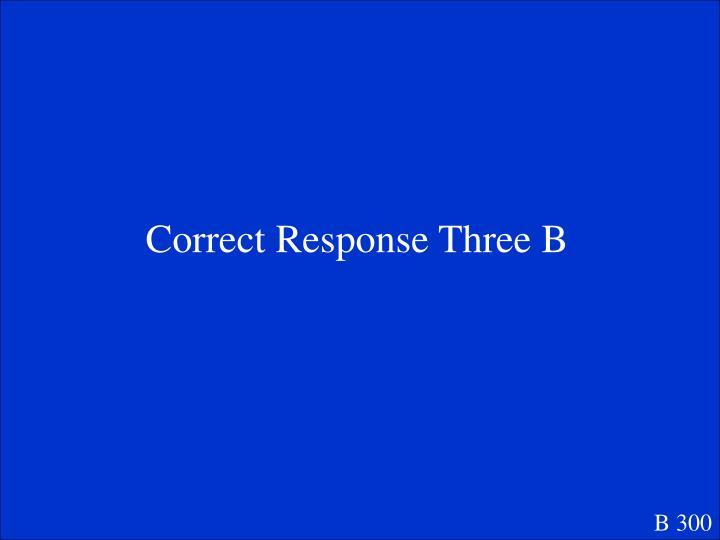 Correct Response Three B