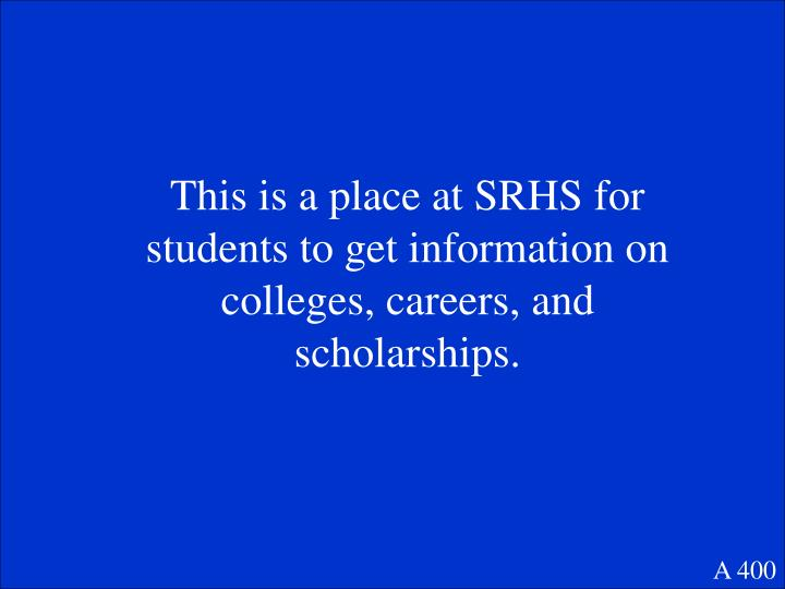 This is a place at SRHS for students to get information on colleges, careers, and scholarships.