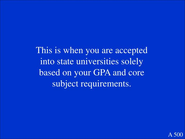This is when you are accepted into state universities solely based on your GPA and core subject requirements.