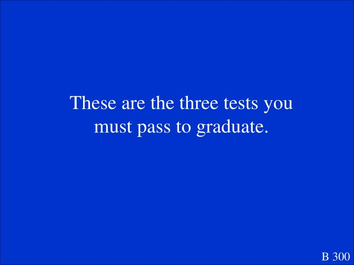 These are the three tests you must pass to graduate.