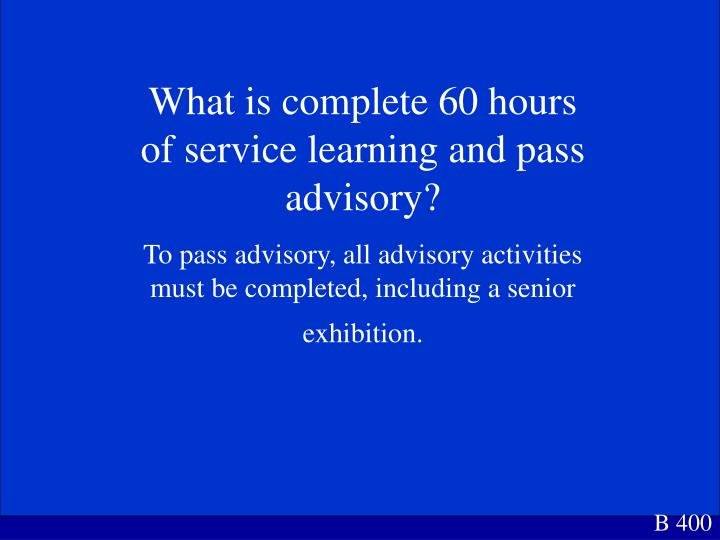 What is complete 60 hours of service learning and pass advisory?