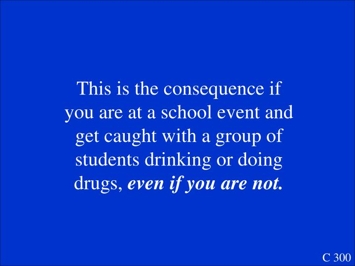 This is the consequence if you are at a school event and get caught with a group of students drinking or doing drugs,