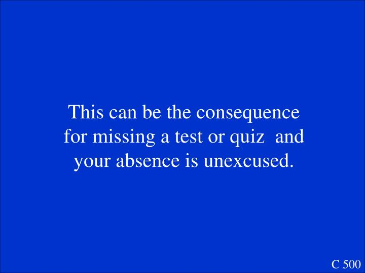 This can be the consequence for missing a test or quiz  and your absence is unexcused.