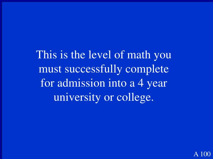 This is the level of math you must successfully complete for admission into a 4 year university or college.