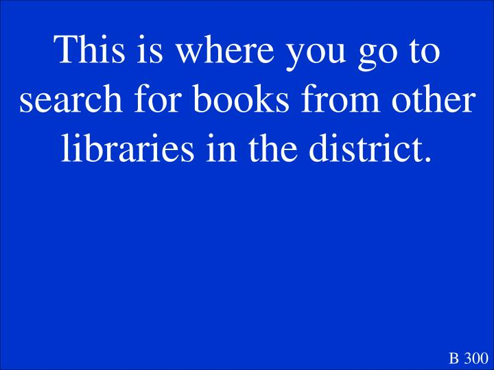 This is where you go to search for books from other libraries in the district.