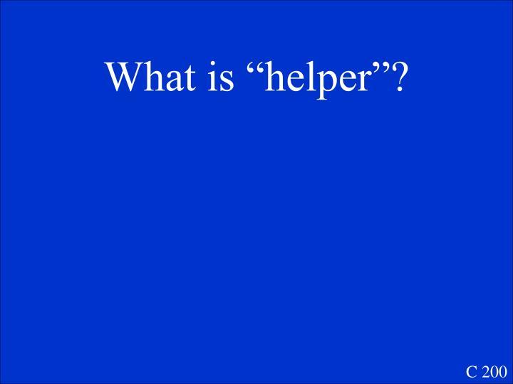 """What is """"helper""""?"""