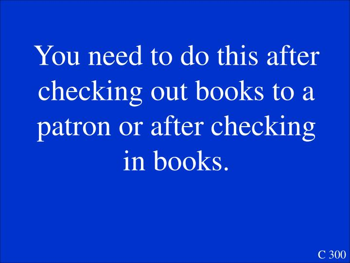 You need to do this after checking out books to a patron or after checking in books.
