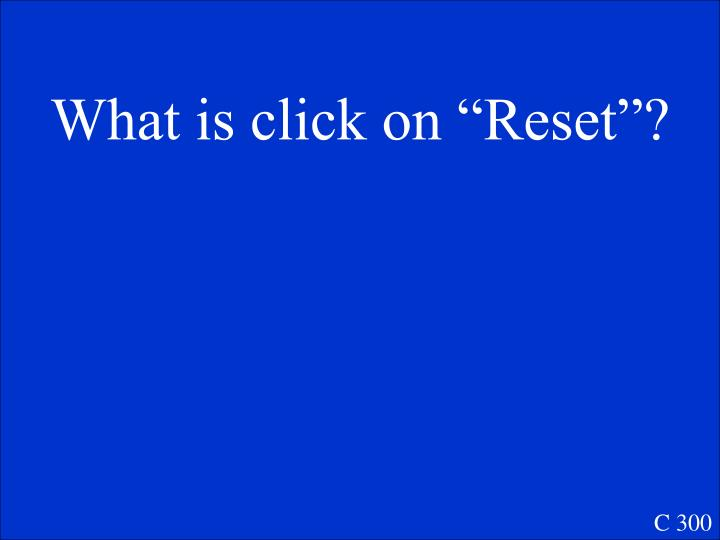 """What is click on """"Reset""""?"""