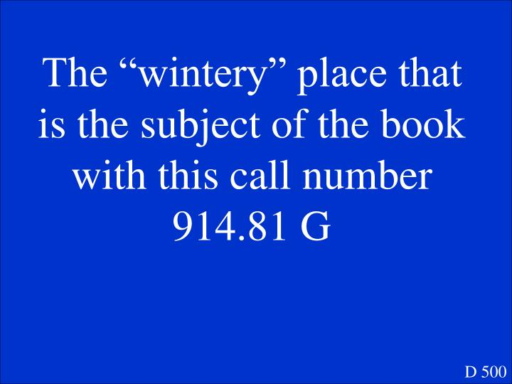 """The """"wintery"""" place that is the subject of the book with this call number 914.81 G"""