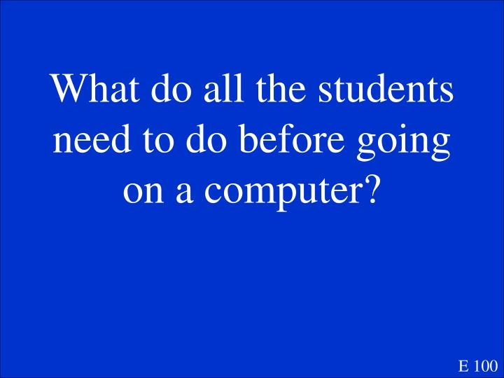 What do all the students need to do before going on a computer?
