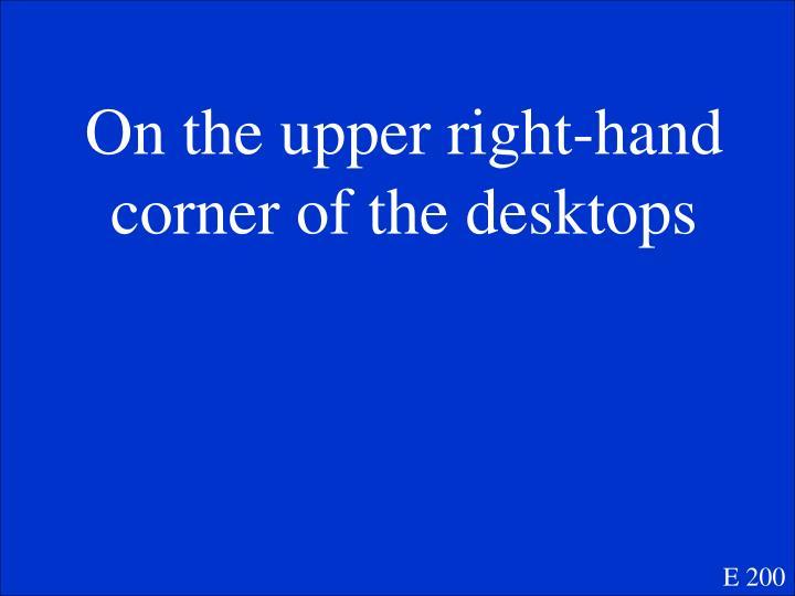 On the upper right-hand corner of the desktops