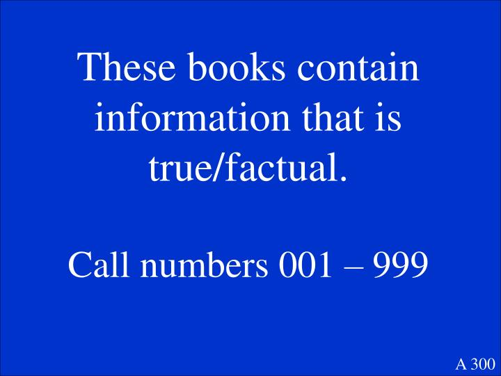 These books contain information that is true/factual.