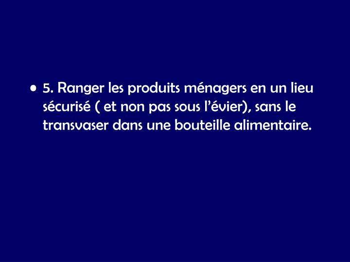 5. Ranger les produits ménagers en un lieu sécurisé ( et non pas sous l'évier), sans le transvaser dans une bouteille alimentaire.