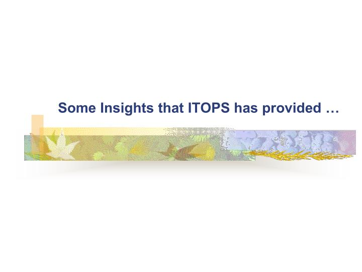 Some Insights that ITOPS has provided …