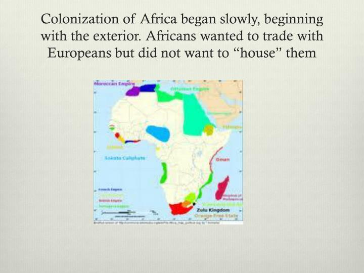 "Colonization of Africa began slowly, beginning with the exterior. Africans wanted to trade with Europeans but did not want to ""house"" them"
