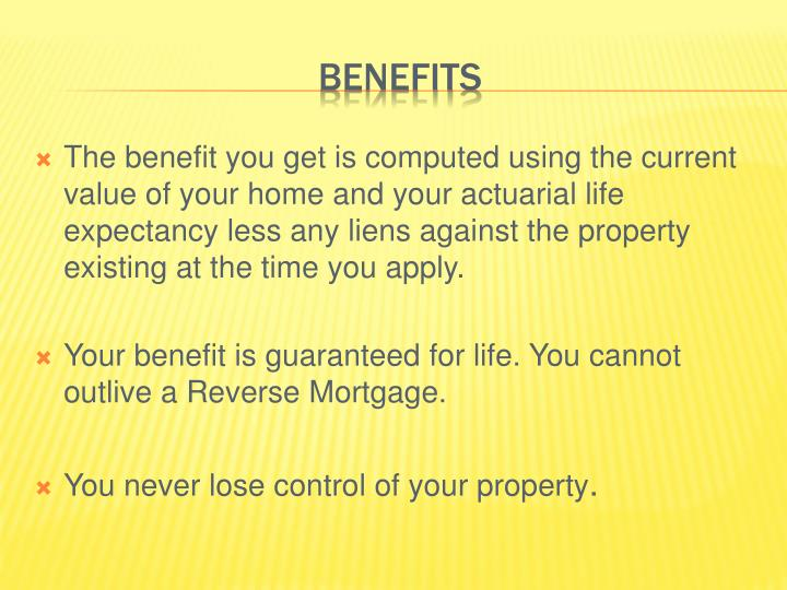 The benefit you get is computed using the current value of your home and your actuarial life expectancy less any liens against the property existing at the time you apply.