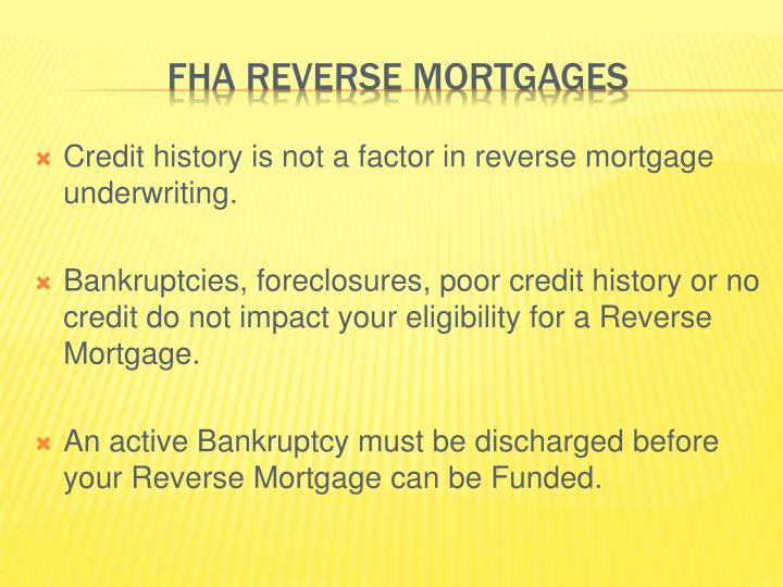 Credit history is not a factor in reverse mortgage underwriting.