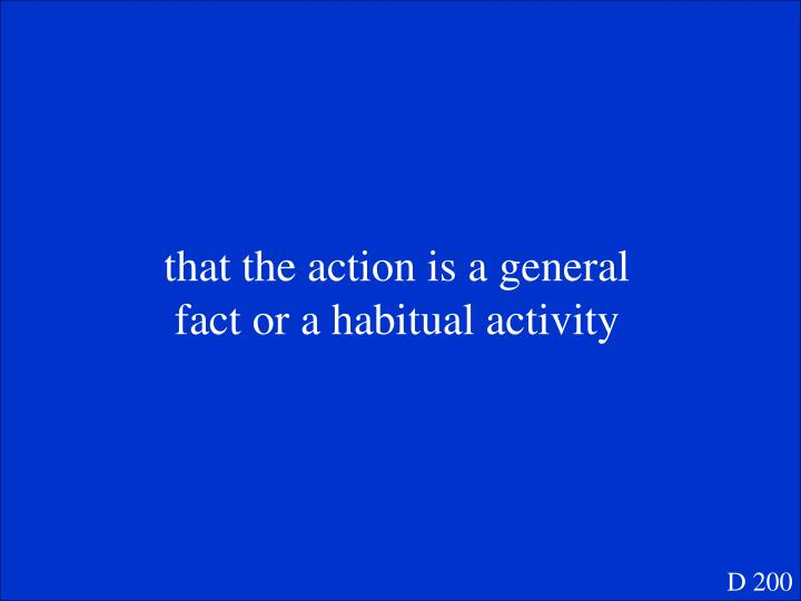 that the action is a general fact or a habitual activity